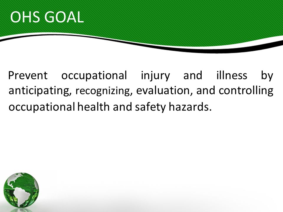 OHS GOAL Prevent occupational injury and illness by anticipating, recognizing, evaluation, and controlling occupational health and safety hazards.
