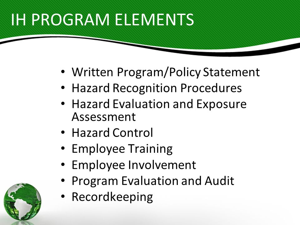 IH PROGRAM ELEMENTS Written Program/Policy Statement Hazard Recognition Procedures Hazard Evaluation and Exposure Assessment Hazard Control Employee T