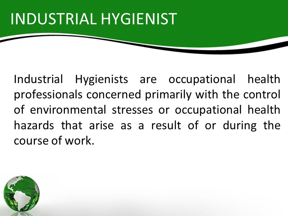 INDUSTRIAL HYGIENIST Industrial Hygienists are occupational health professionals concerned primarily with the control of environmental stresses or occ