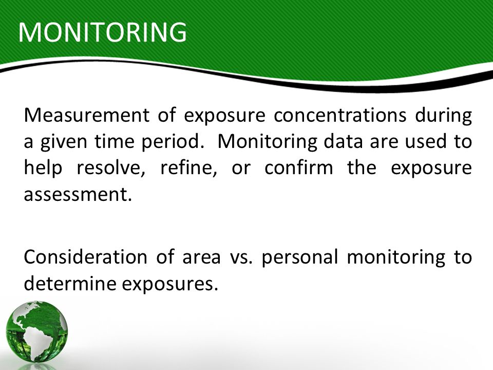 MONITORING Measurement of exposure concentrations during a given time period. Monitoring data are used to help resolve, refine, or confirm the exposur