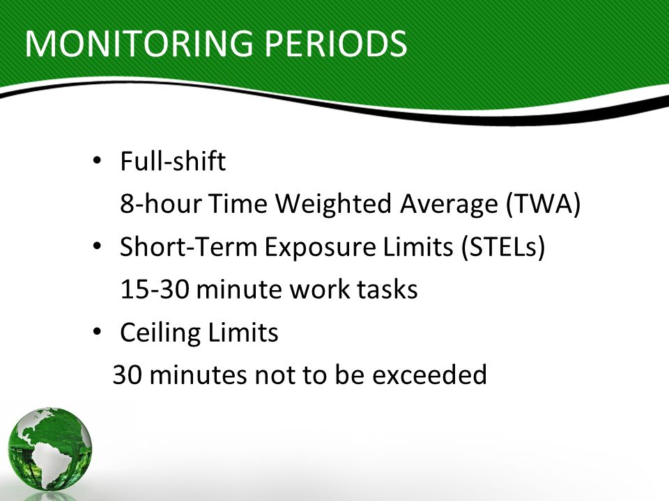 MONITORING PERIODS Full-shift 8-hour Time Weighted Average (TWA) Short-Term Exposure Limits (STELs) 15-30 minute work tasks Ceiling Limits 30 minutes