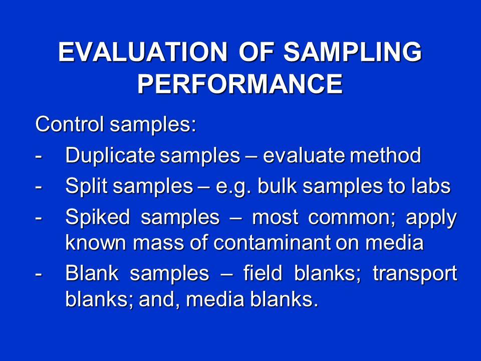 EVALUATION OF SAMPLING PERFORMANCE Control samples: -Duplicate samples – evaluate method -Split samples – e.g. bulk samples to labs -Spiked samples –