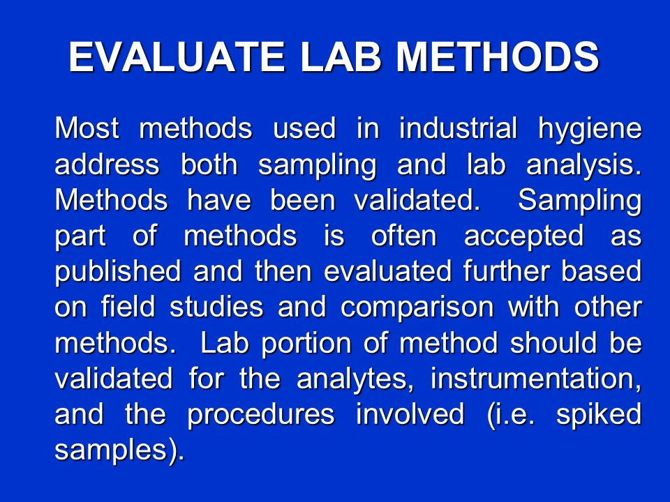 EVALUATE LAB METHODS Most methods used in industrial hygiene address both sampling and lab analysis. Methods have been validated. Sampling part of met