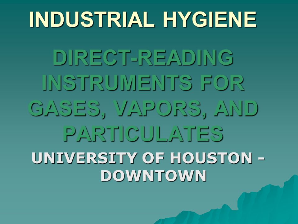 INDUSTRIAL HYGIENE DIRECT-READING INSTRUMENTS FOR GASES, VAPORS, AND PARTICULATES UNIVERSITY OF HOUSTON - DOWNTOWN