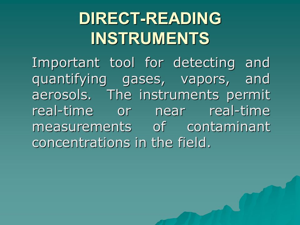 DIRECT-READING INSTRUMENTS Important tool for detecting and quantifying gases, vapors, and aerosols. The instruments permit real-time or near real-tim