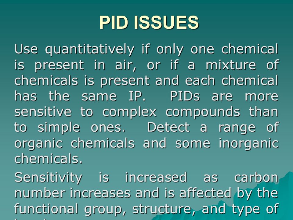 PID ISSUES PID ISSUES Use quantitatively if only one chemical is present in air, or if a mixture of chemicals is present and each chemical has the sam