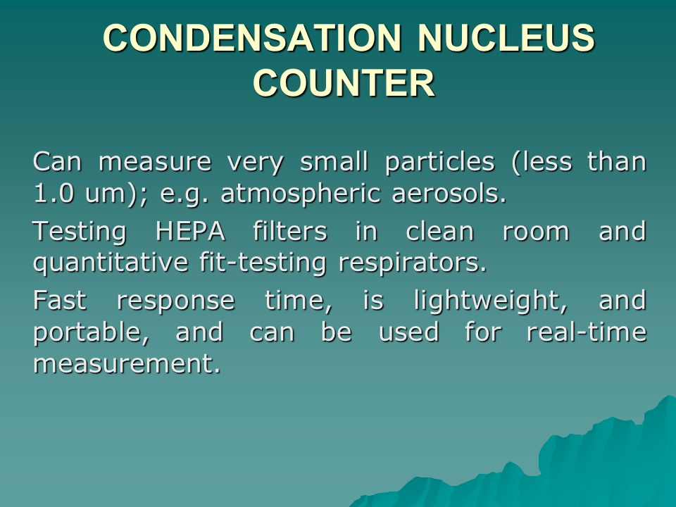CONDENSATION NUCLEUS COUNTER CONDENSATION NUCLEUS COUNTER Can measure very small particles (less than 1.0 um); e.g. atmospheric aerosols. Testing HEPA