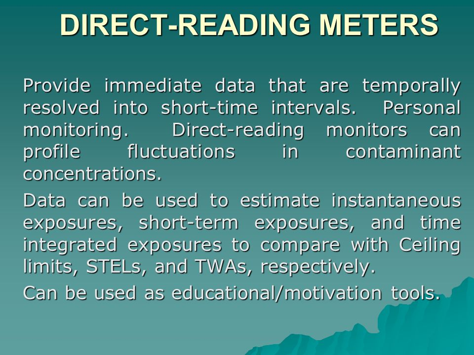 DIRECT-READING METERS DIRECT-READING METERS Provide immediate data that are temporally resolved into short-time intervals. Personal monitoring. Direct