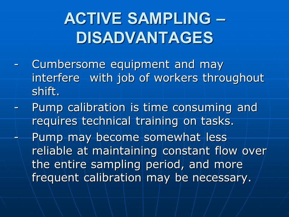ACTIVE SAMPLING – DISADVANTAGES - Cumbersome equipment and may interfere with job of workers throughout shift. - Pump calibration is time consuming an