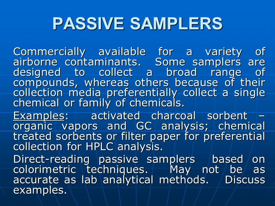 PASSIVE SAMPLERS Commercially available for a variety of airborne contaminants. Some samplers are designed to collect a broad range of compounds, wher