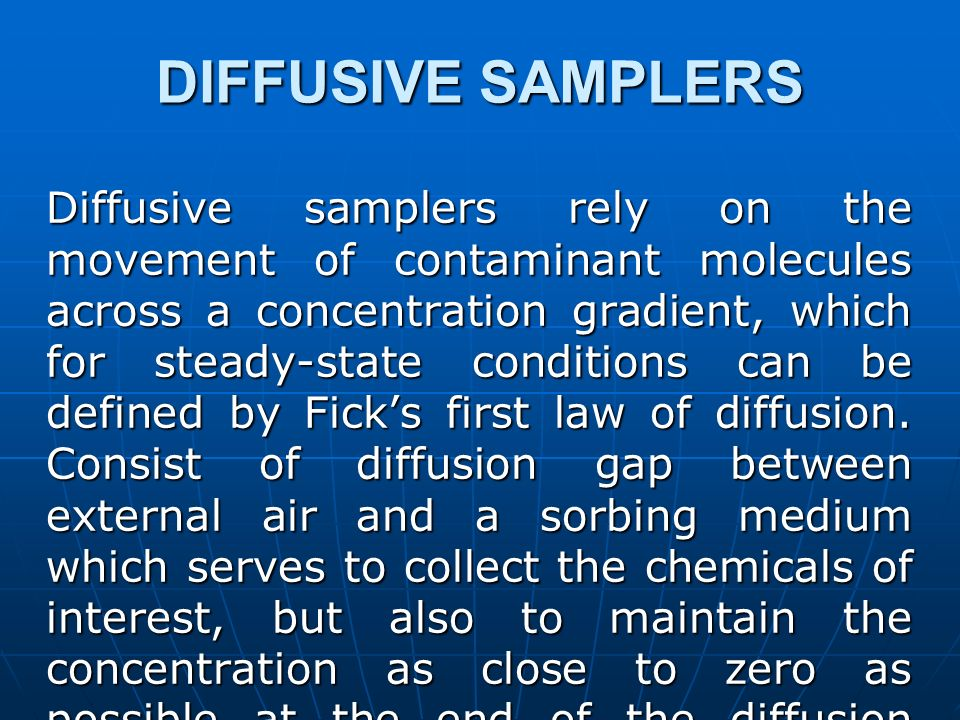 DIFFUSIVE SAMPLERS Diffusive samplers rely on the movement of contaminant molecules across a concentration gradient, which for steady-state conditions