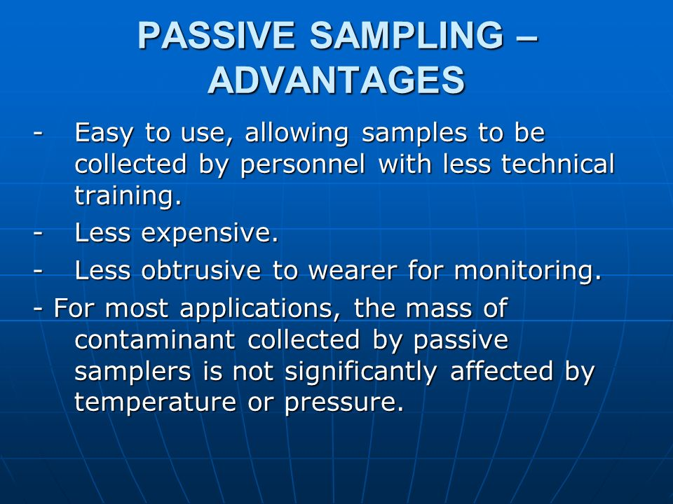 PASSIVE SAMPLING – ADVANTAGES -Easy to use, allowing samples to be collected by personnel with less technical training. - Less expensive. - Less obtru