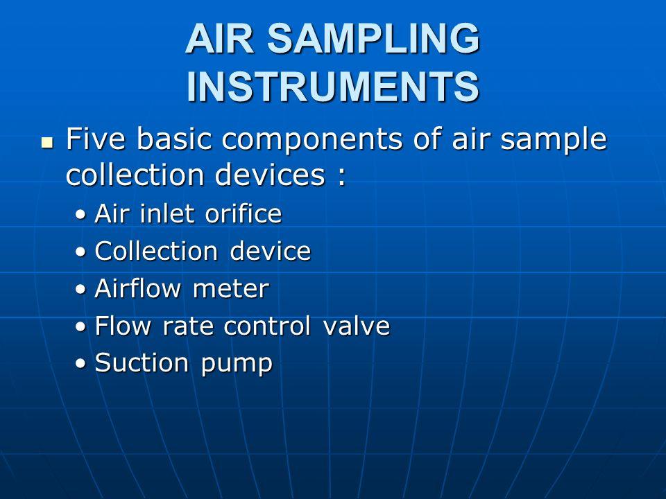AIR SAMPLING INSTRUMENTS Five basic components of air sample collection devices : Five basic components of air sample collection devices : Air inlet o