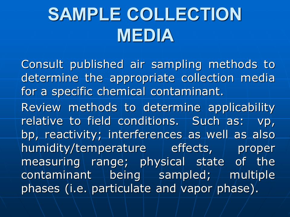 SAMPLE COLLECTION MEDIA Consult published air sampling methods to determine the appropriate collection media for a specific chemical contaminant. Revi