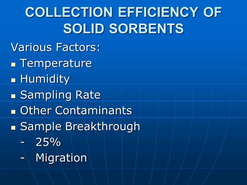 COLLECTION EFFICIENCY OF SOLID SORBENTS Various Factors: Temperature Temperature Humidity Humidity Sampling Rate Sampling Rate Other Contaminants Othe