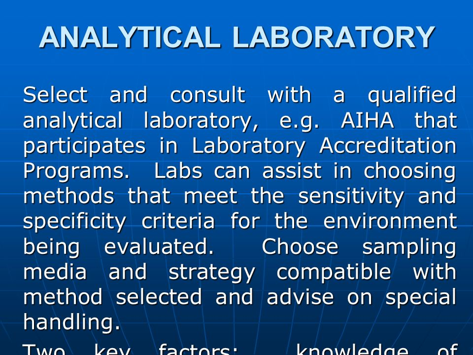 ANALYTICAL LABORATORY Select and consult with a qualified analytical laboratory, e.g. AIHA that participates in Laboratory Accreditation Programs. Lab