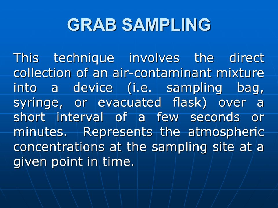 GRAB SAMPLING This technique involves the direct collection of an air-contaminant mixture into a device (i.e. sampling bag, syringe, or evacuated flas