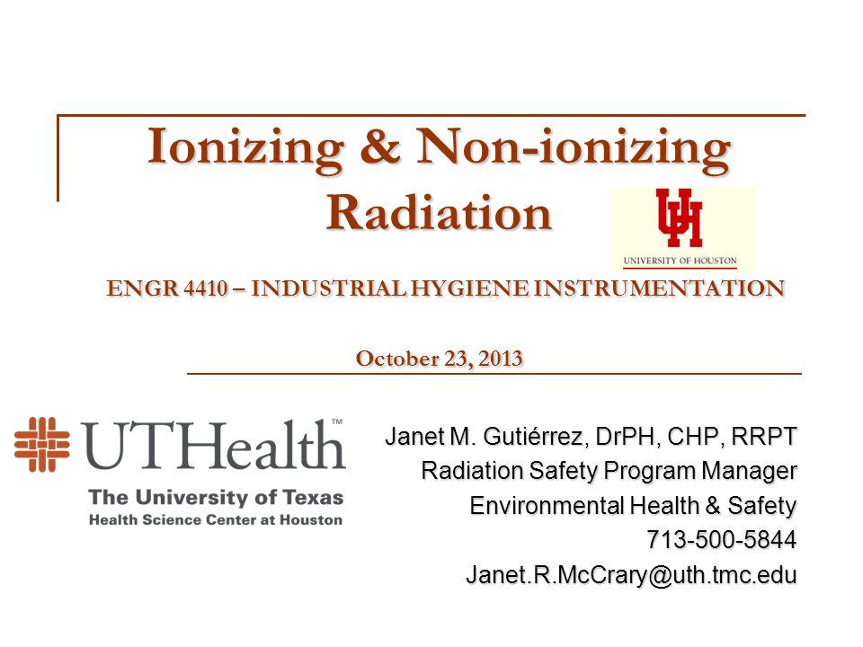 Ionizing & Non-ionizing Radiation ENGR 4410 – INDUSTRIAL HYGIENE INSTRUMENTATION October 23, 2013 Janet M. Gutiérrez, DrPH, CHP, RRPT Radiation Safety