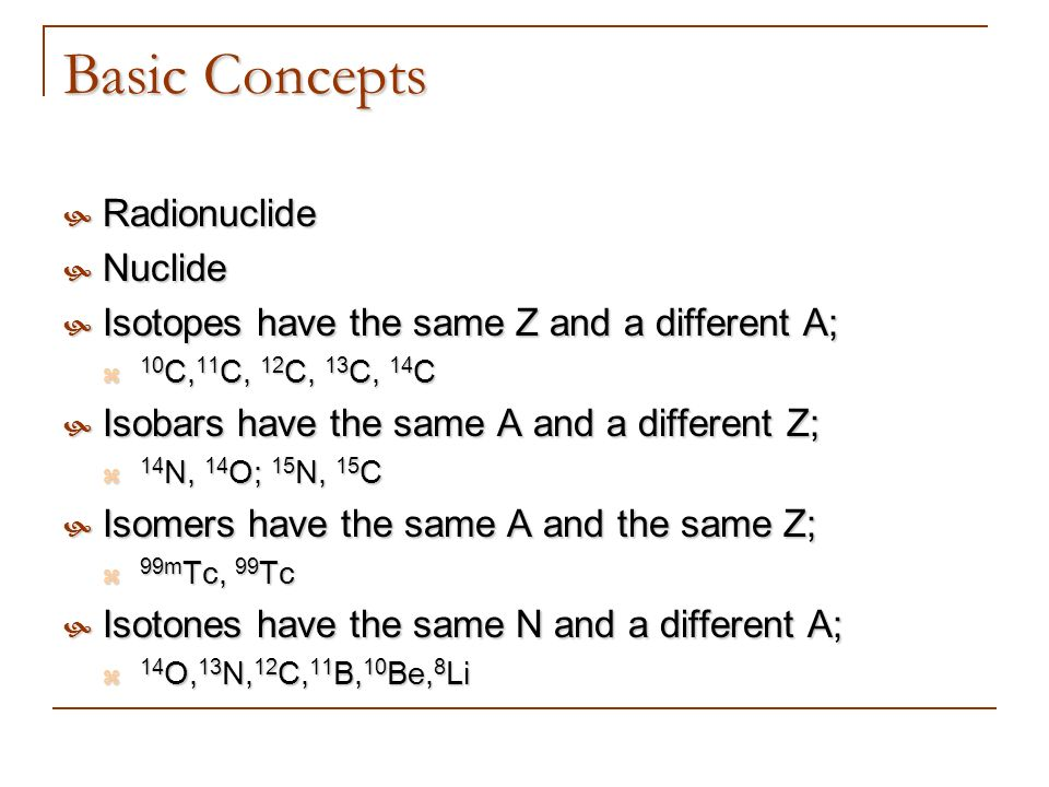 Basic Concepts Radionuclide Radionuclide Nuclide Nuclide Isotopes have the same Z and a different A; Isotopes have the same Z and a different A; 10 C,