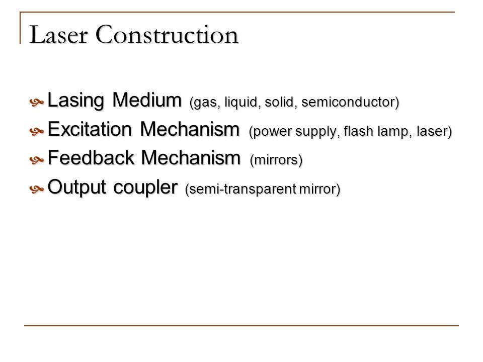 Laser Construction Lasing Medium (gas, liquid, solid, semiconductor) Lasing Medium (gas, liquid, solid, semiconductor) Excitation Mechanism (power sup