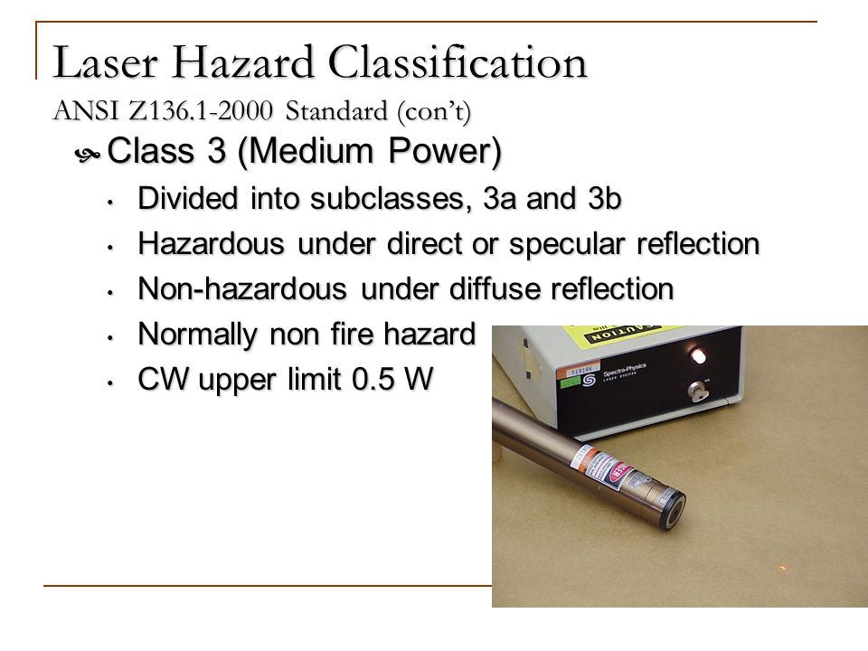 Laser Hazard Classification ANSI Z136.1-2000 Standard (cont) Class 3 (Medium Power) Class 3 (Medium Power) Divided into subclasses, 3a and 3b Divided