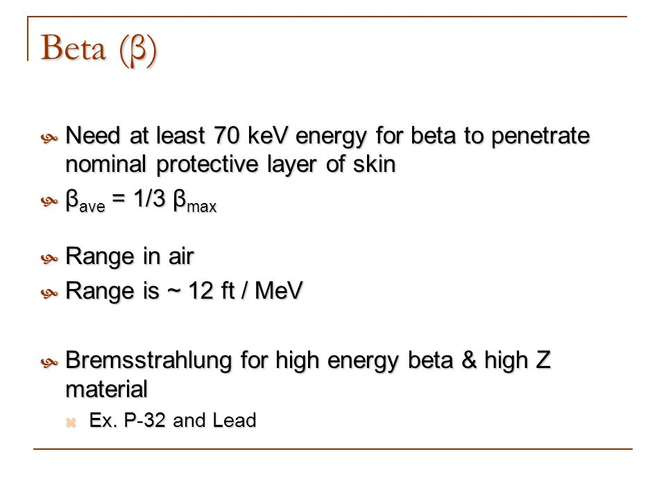 Beta (β) Need at least 70 keV energy for beta to penetrate nominal protective layer of skin Need at least 70 keV energy for beta to penetrate nominal