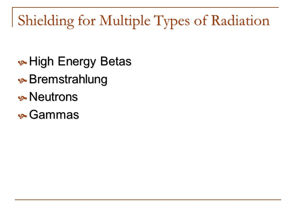 Shielding for Multiple Types of Radiation High Energy Betas High Energy Betas Bremstrahlung Bremstrahlung Neutrons Neutrons Gammas Gammas