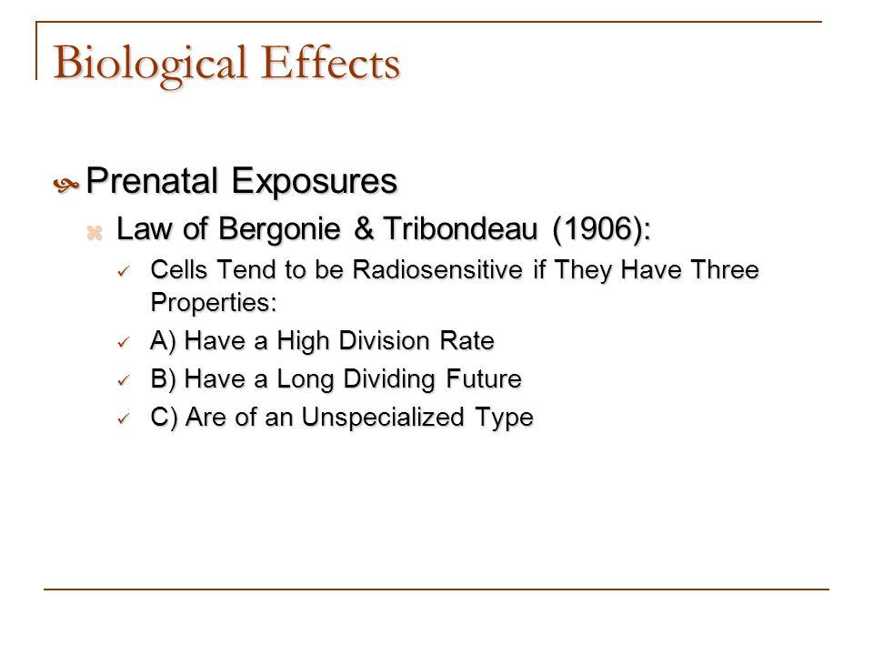 Biological Effects Prenatal Exposures Prenatal Exposures Law of Bergonie & Tribondeau (1906): Law of Bergonie & Tribondeau (1906): Cells Tend to be Ra