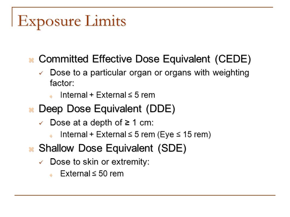 Exposure Limits Committed Effective Dose Equivalent (CEDE) Committed Effective Dose Equivalent (CEDE) Dose to a particular organ or organs with weight