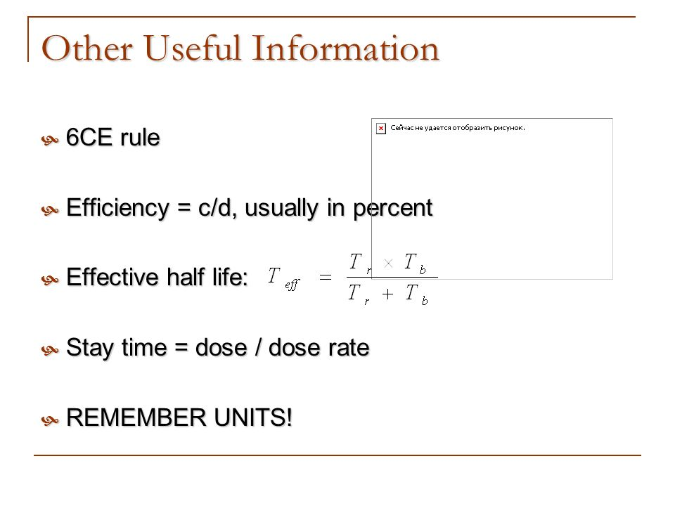 Other Useful Information 6CE rule 6CE rule Efficiency = c/d, usually in percent Efficiency = c/d, usually in percent Effective half life: Effective ha