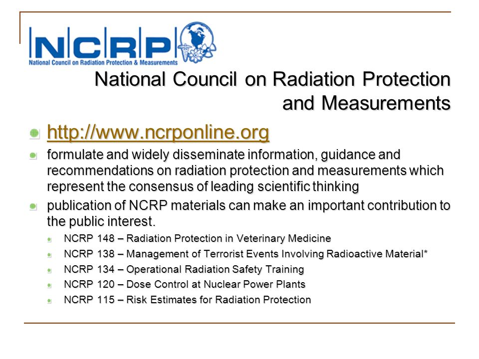 National Council on Radiation Protection and Measurements http://www.ncrponline.org formulate and widely disseminate information, guidance and recomme