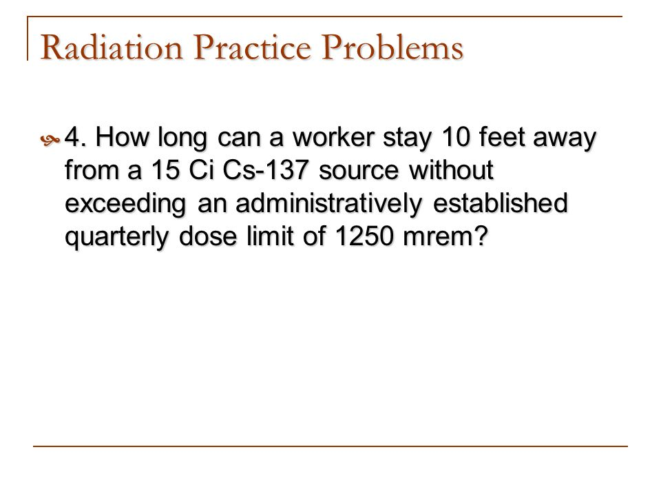 Radiation Practice Problems 4. How long can a worker stay 10 feet away from a 15 Ci Cs-137 source without exceeding an administratively established qu