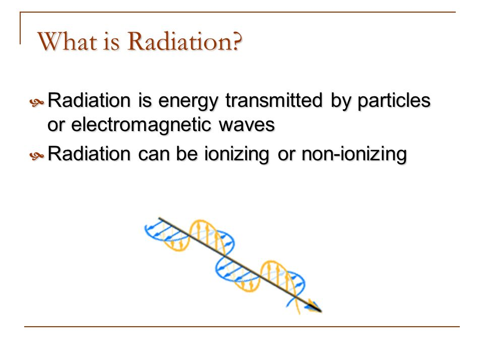 What is Radiation? Radiation is energy transmitted by particles or electromagnetic waves Radiation is energy transmitted by particles or electromagnet