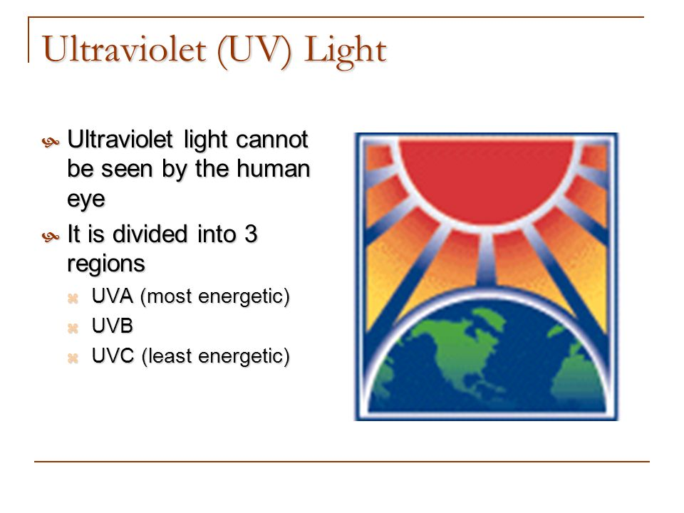 Ultraviolet (UV) Light Ultraviolet light cannot be seen by the human eye Ultraviolet light cannot be seen by the human eye It is divided into 3 region