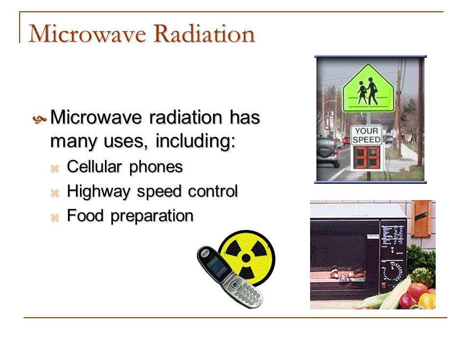 Microwave Radiation Microwave radiation has many uses, including: Microwave radiation has many uses, including: Cellular phones Cellular phones Highwa