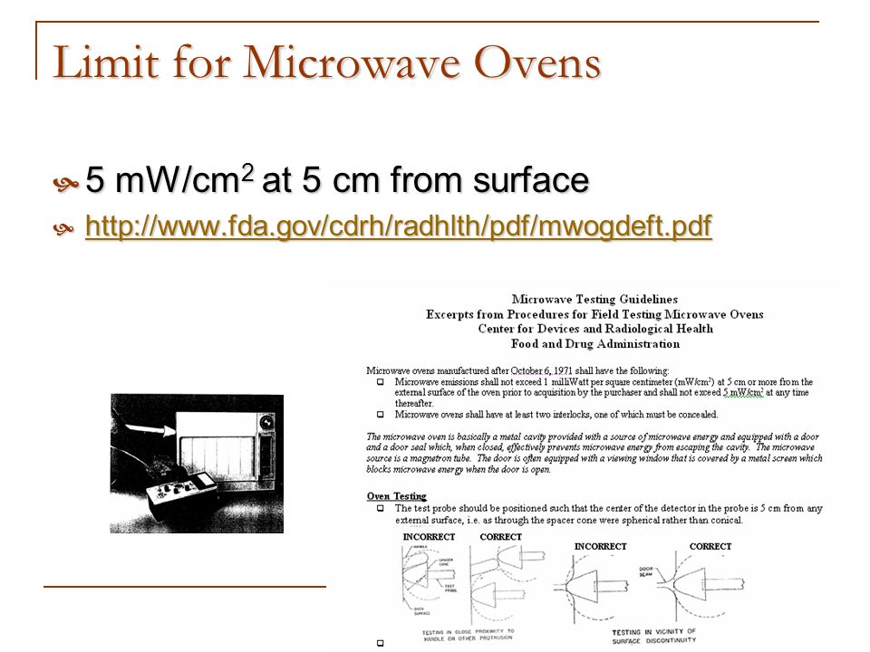 Limit for Microwave Ovens 5 mW/cm 2 at 5 cm from surface 5 mW/cm 2 at 5 cm from surface http://www.fda.gov/cdrh/radhlth/pdf/mwogdeft.pdf http://www.fd