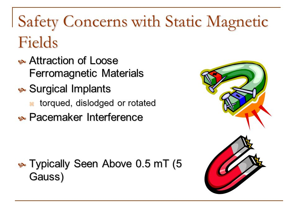 Safety Concerns with Static Magnetic Fields Attraction of Loose Ferromagnetic Materials Attraction of Loose Ferromagnetic Materials Surgical Implants