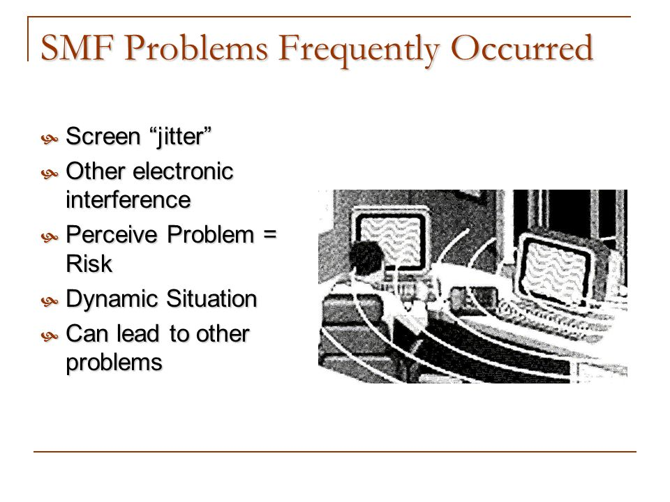 SMF Problems Frequently Occurred Screen jitter Screen jitter Other electronic interference Other electronic interference Perceive Problem = Risk Perce