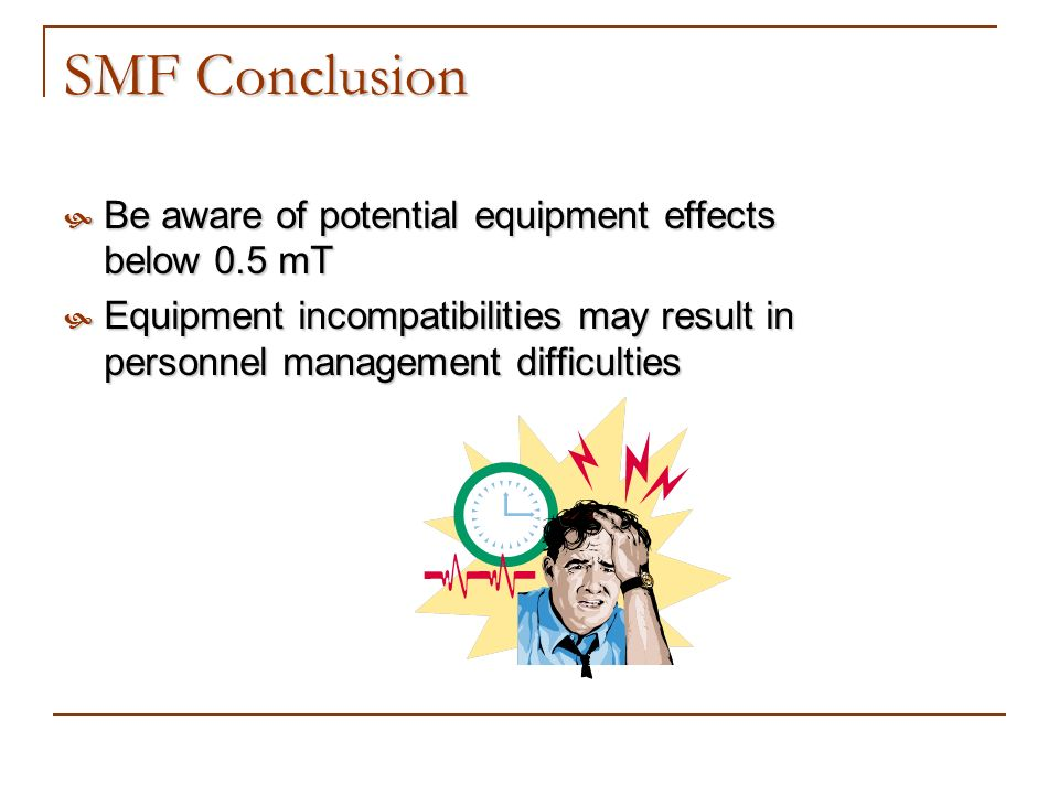 SMF Conclusion Be aware of potential equipment effects below 0.5 mT Be aware of potential equipment effects below 0.5 mT Equipment incompatibilities m