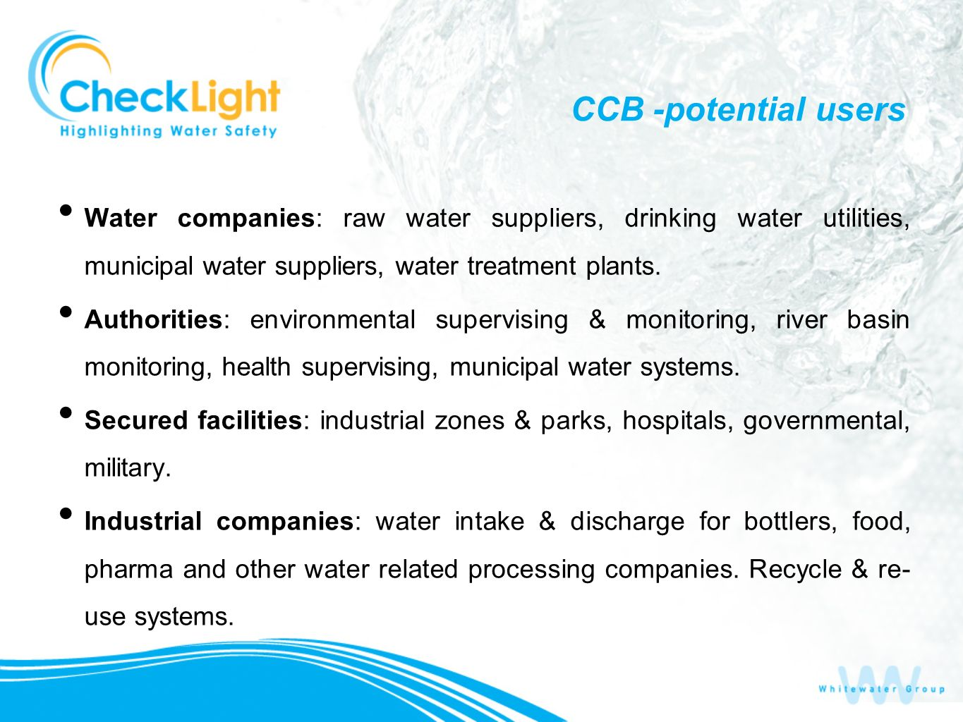 CCB -potential users Water companies: raw water suppliers, drinking water utilities, municipal water suppliers, water treatment plants.