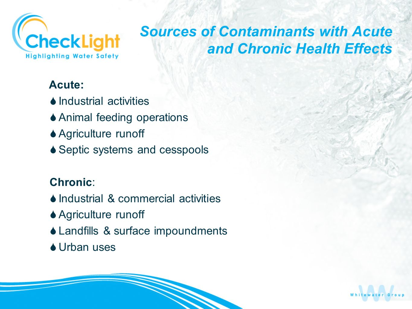 Sources of Contaminants with Acute and Chronic Health Effects Acute: Industrial activities Animal feeding operations Agriculture runoff Septic systems and cesspools Chronic: Industrial & commercial activities Agriculture runoff Landfills & surface impoundments Urban uses