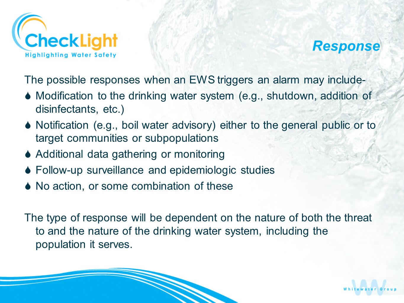 Response The possible responses when an EWS triggers an alarm may include- Modification to the drinking water system (e.g., shutdown, addition of disinfectants, etc.) Notification (e.g., boil water advisory) either to the general public or to target communities or subpopulations Additional data gathering or monitoring Follow-up surveillance and epidemiologic studies No action, or some combination of these The type of response will be dependent on the nature of both the threat to and the nature of the drinking water system, including the population it serves.
