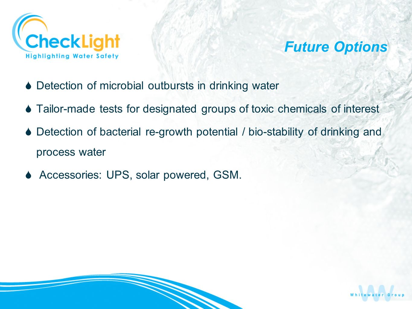 Future Options Detection of microbial outbursts in drinking water Tailor-made tests for designated groups of toxic chemicals of interest Detection of bacterial re-growth potential / bio-stability of drinking and process water Accessories: UPS, solar powered, GSM.