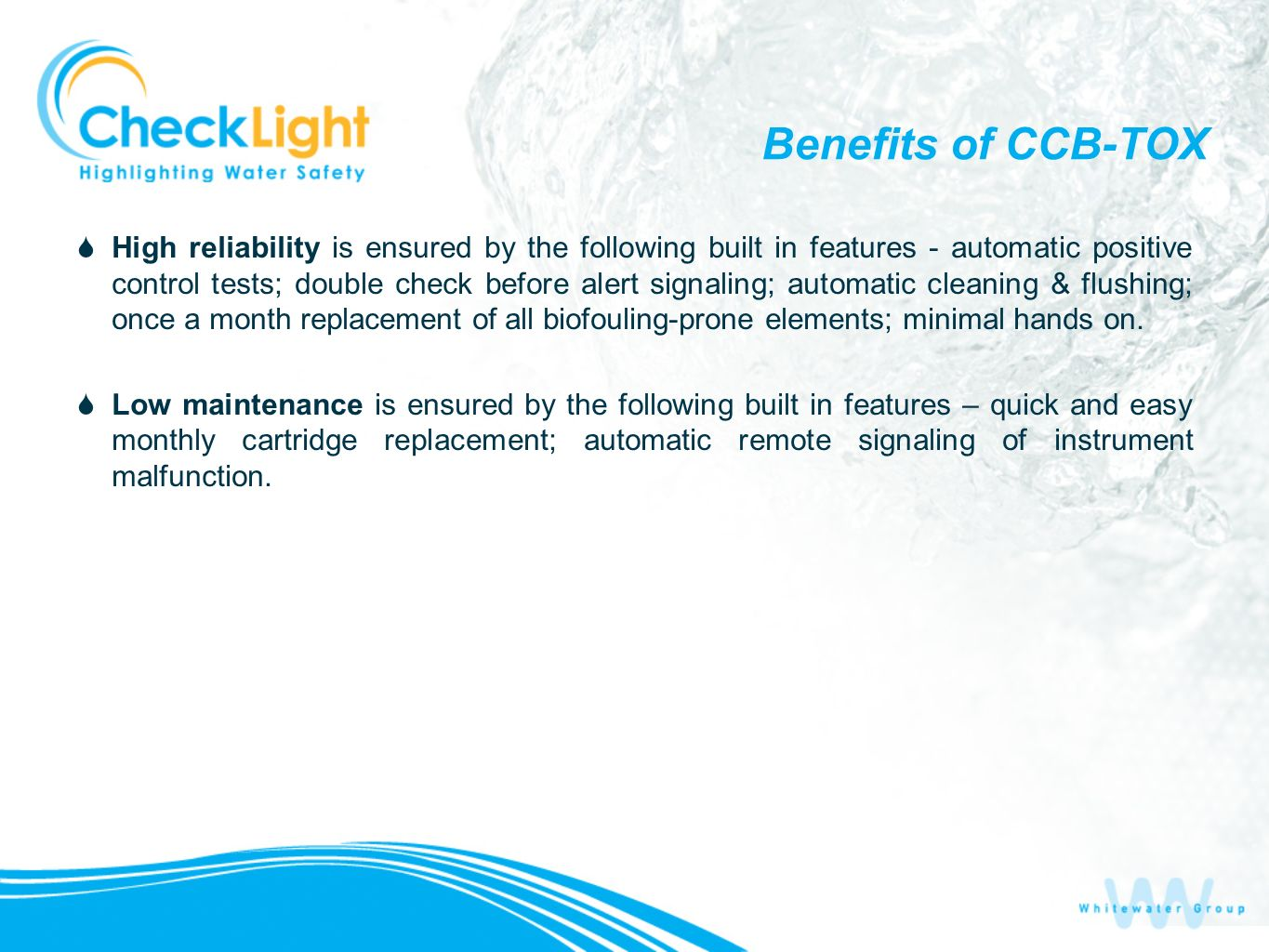 Benefits of CCB-TOX High reliability is ensured by the following built in features - automatic positive control tests; double check before alert signaling; automatic cleaning & flushing; once a month replacement of all biofouling-prone elements; minimal hands on.