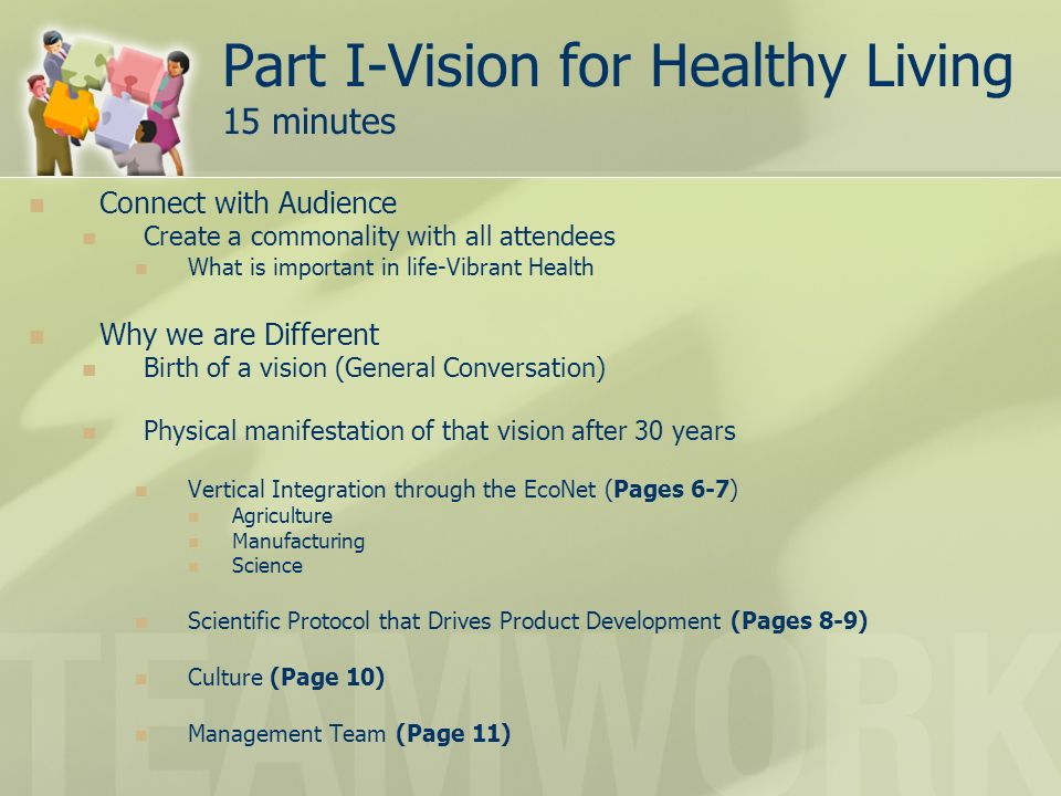 Part I-Vision for Healthy Living 15 minutes Connect with Audience Create a commonality with all attendees What is important in life-Vibrant Health Why we are Different Birth of a vision (General Conversation) Physical manifestation of that vision after 30 years Vertical Integration through the EcoNet (Pages 6-7) Agriculture Manufacturing Science Scientific Protocol that Drives Product Development (Pages 8-9) Culture (Page 10) Management Team (Page 11)