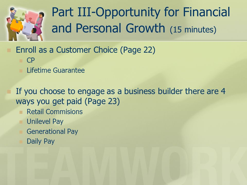 Part III-Opportunity for Financial and Personal Growth (15 minutes) Enroll as a Customer Choice (Page 22) CP Lifetime Guarantee If you choose to engage as a business builder there are 4 ways you get paid (Page 23) Retail Commisions Unilevel Pay Generational Pay Daily Pay