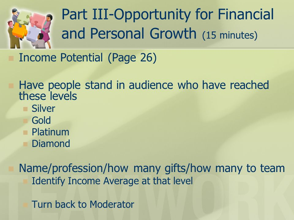 Part III-Opportunity for Financial and Personal Growth (15 minutes) Income Potential (Page 26) Have people stand in audience who have reached these levels Silver Gold Platinum Diamond Name/profession/how many gifts/how many to team Identify Income Average at that level Turn back to Moderator