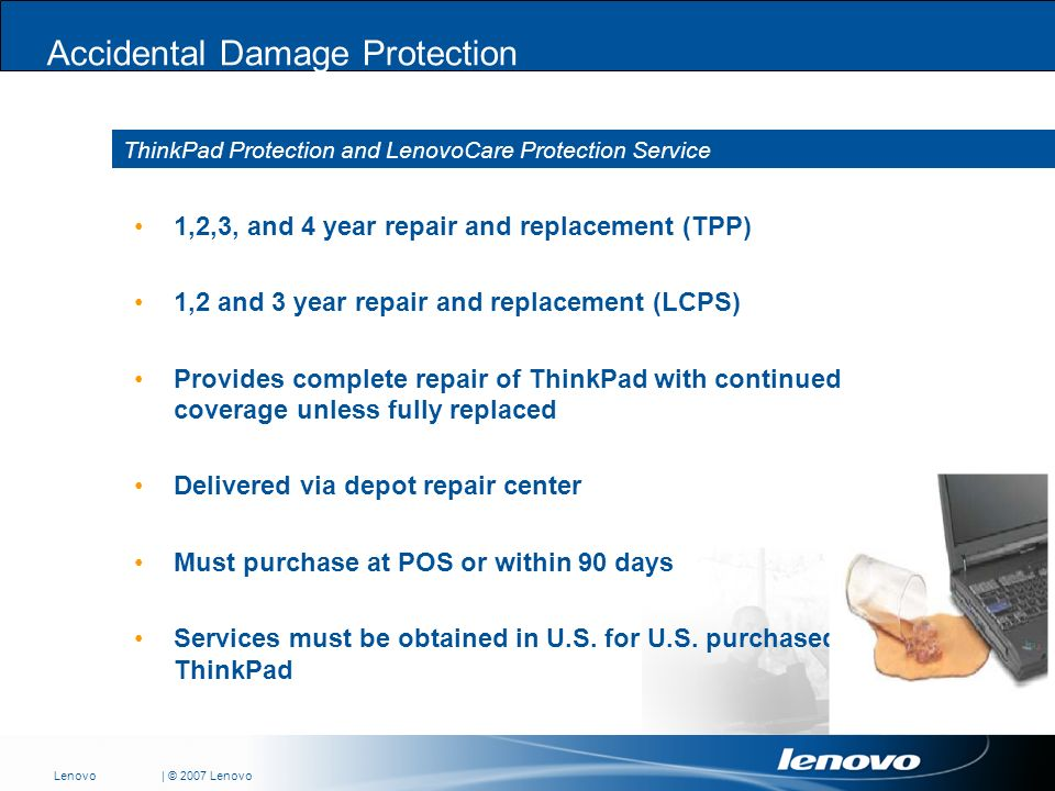 | © 2007 LenovoLenovo ThinkPad Protection and LenovoCare Protection Service Accidental Damage Protection 1,2,3, and 4 year repair and replacement (TPP) 1,2 and 3 year repair and replacement (LCPS) Provides complete repair of ThinkPad with continued coverage unless fully replaced Delivered via depot repair center Must purchase at POS or within 90 days Services must be obtained in U.S.