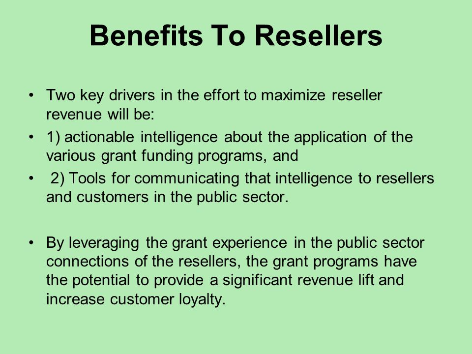 Benefits To Resellers Two key drivers in the effort to maximize reseller revenue will be: 1) actionable intelligence about the application of the various grant funding programs, and 2) Tools for communicating that intelligence to resellers and customers in the public sector.