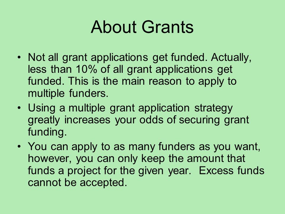 About Grants It is not about the percentage of grant applications that get funded, instead it is about getting enough grant money to fund your project.